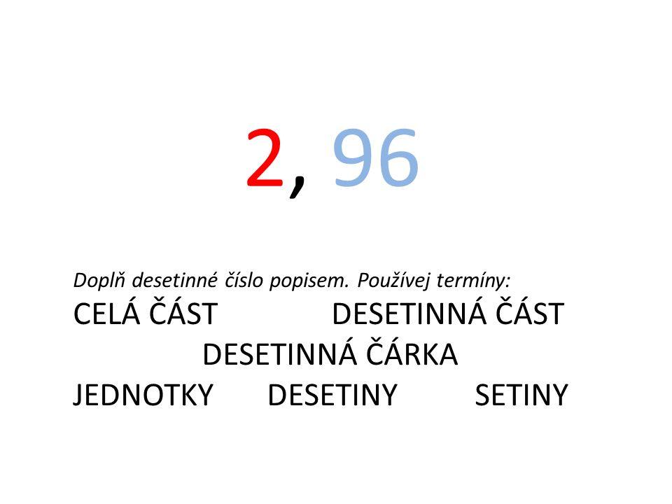 2, 96 Doplň desetinné číslo popisem. Používej termíny: CELÁ ČÁST DESETINNÁ ČÁST DESETINNÁ ČÁRKA JEDNOTKY DESETINY SETINY