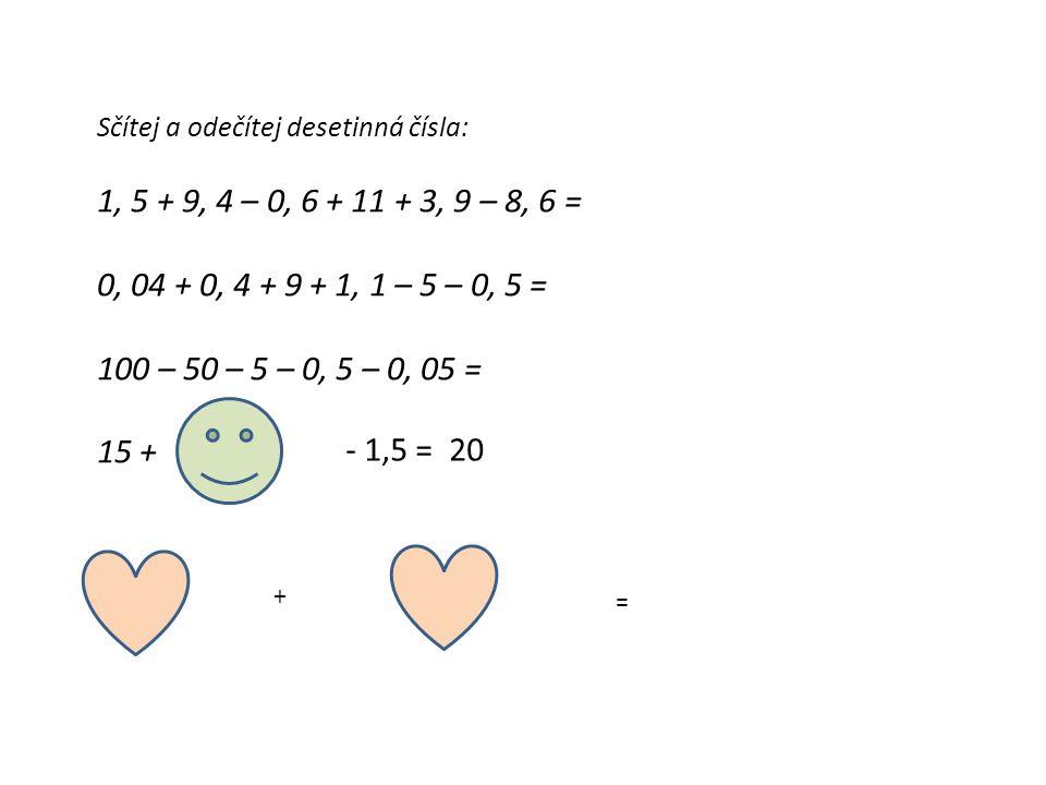 Sčítej a odečítej desetinná čísla: 1, 5 + 9, 4 – 0, 6 + 11 + 3, 9 – 8, 6 = 0, 04 + 0, 4 + 9 + 1, 1 – 5 – 0, 5 = 100 – 50 – 5 – 0, 5 – 0, 05 = 15 + - 1