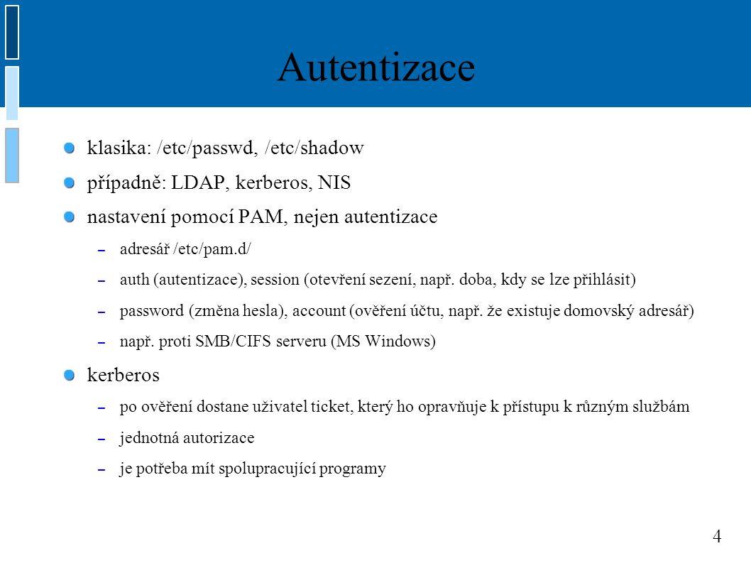 4 Autentizace klasika: /etc/passwd, /etc/shadow případně: LDAP, kerberos, NIS nastavení pomocí PAM, nejen autentizace – adresář /etc/pam.d/ – auth (autentizace), session (otevření sezení, např.