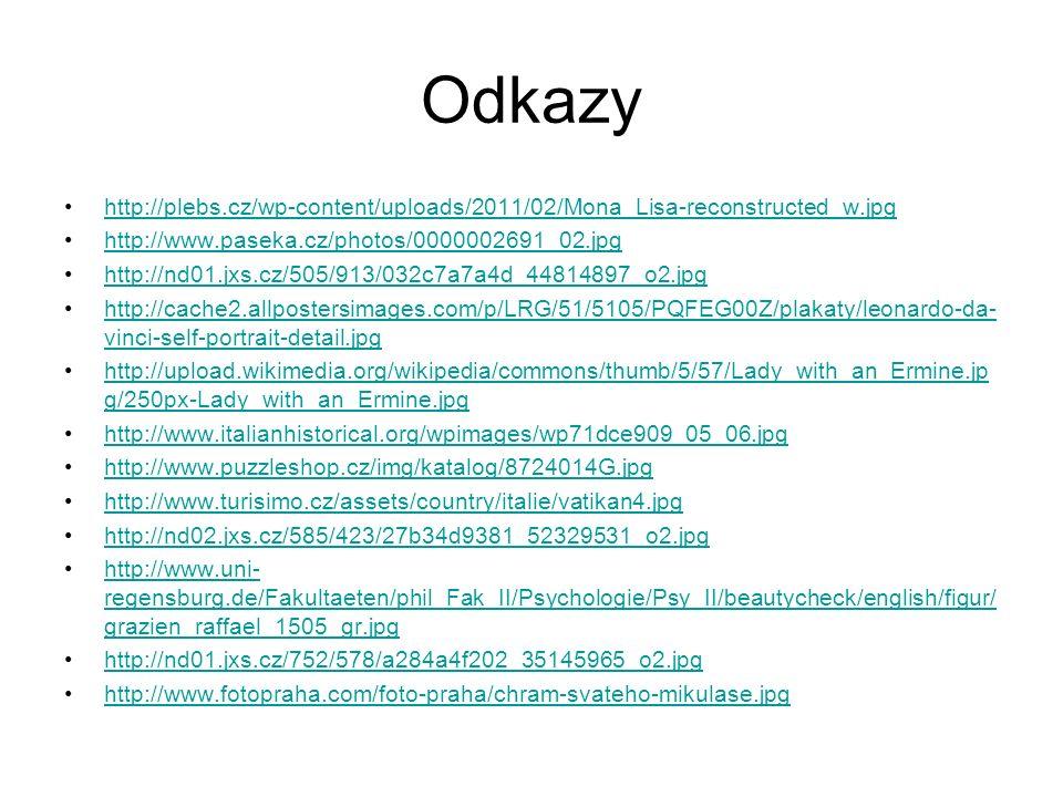 Odkazy http://plebs.cz/wp-content/uploads/2011/02/Mona_Lisa-reconstructed_w.jpg http://www.paseka.cz/photos/0000002691_02.jpg http://nd01.jxs.cz/505/913/032c7a7a4d_44814897_o2.jpg http://cache2.allpostersimages.com/p/LRG/51/5105/PQFEG00Z/plakaty/leonardo-da- vinci-self-portrait-detail.jpghttp://cache2.allpostersimages.com/p/LRG/51/5105/PQFEG00Z/plakaty/leonardo-da- vinci-self-portrait-detail.jpg http://upload.wikimedia.org/wikipedia/commons/thumb/5/57/Lady_with_an_Ermine.jp g/250px-Lady_with_an_Ermine.jpghttp://upload.wikimedia.org/wikipedia/commons/thumb/5/57/Lady_with_an_Ermine.jp g/250px-Lady_with_an_Ermine.jpg http://www.italianhistorical.org/wpimages/wp71dce909_05_06.jpg http://www.puzzleshop.cz/img/katalog/8724014G.jpg http://www.turisimo.cz/assets/country/italie/vatikan4.jpg http://nd02.jxs.cz/585/423/27b34d9381_52329531_o2.jpg http://www.uni- regensburg.de/Fakultaeten/phil_Fak_II/Psychologie/Psy_II/beautycheck/english/figur/ grazien_raffael_1505_gr.jpghttp://www.uni- regensburg.de/Fakultaeten/phil_Fak_II/Psychologie/Psy_II/beautycheck/english/figur/ grazien_raffael_1505_gr.jpg http://nd01.jxs.cz/752/578/a284a4f202_35145965_o2.jpg http://www.fotopraha.com/foto-praha/chram-svateho-mikulase.jpg