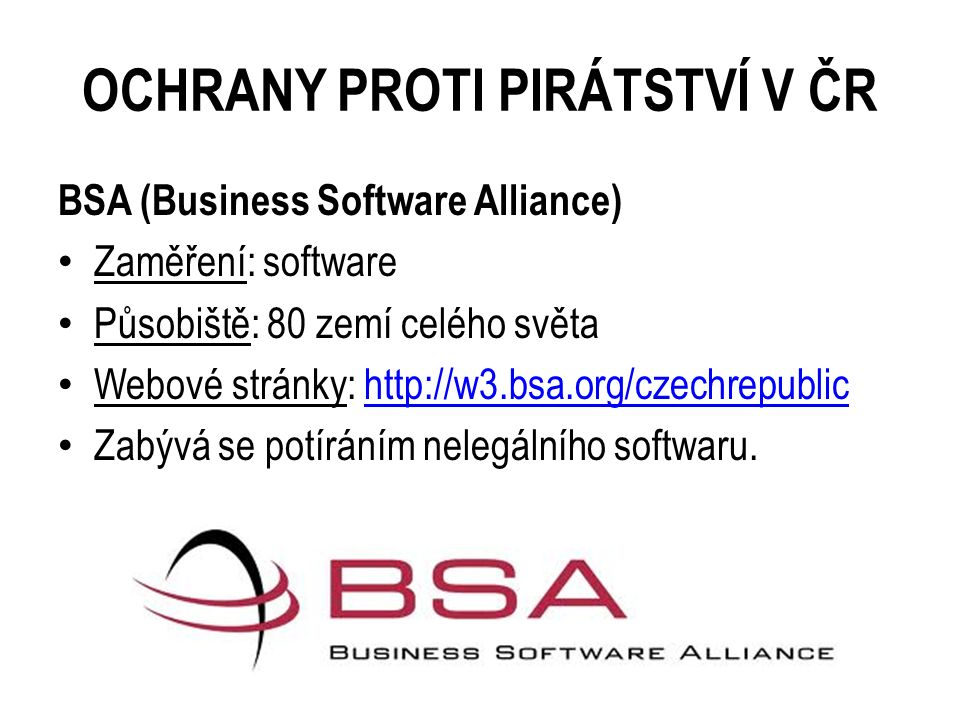 OCHRANY PROTI PIRÁTSTVÍ V ČR BSA (Business Software Alliance) Zaměření: software Působiště: 80 zemí celého světa Webové stránky: http://w3.bsa.org/cze