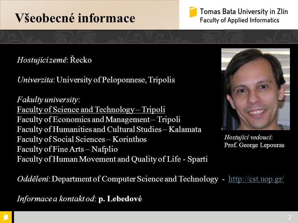 Všeobecné informace 2 Hostující země: Řecko Univerzita: University of Peloponnese, Tripolis Fakulty university: Faculty of Science and Technology – Tripoli Faculty of Economics and Management – Tripoli Faculty of Humanities and Cultural Studies – Kalamata Faculty of Social Sciences – Korinthos Faculty of Fine Arts – Nafplio Faculty of Human Movement and Quality of Life - Sparti Oddělení: Department of Computer Science and Technology - http://cst.uop.gr/http://cst.uop.gr/ Informace a kontakt od: p.