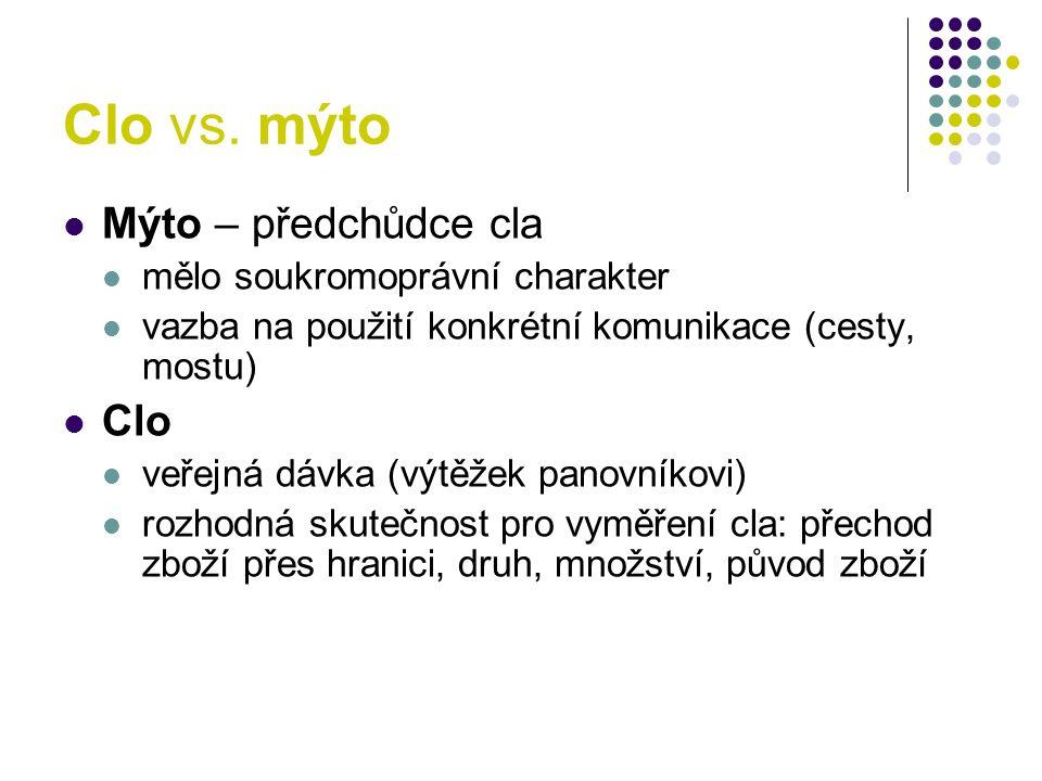 Clo vs. mýto Mýto – předchůdce cla mělo soukromoprávní charakter vazba na použití konkrétní komunikace (cesty, mostu) Clo veřejná dávka (výtěžek panov