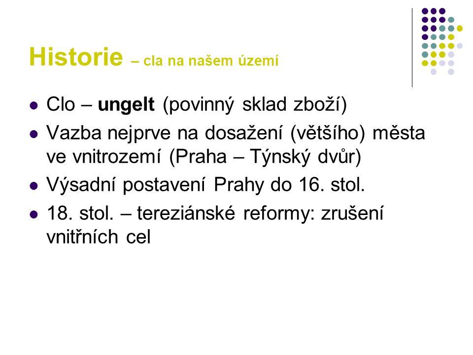 Historie – cla na našem území Clo – ungelt (povinný sklad zboží) Vazba nejprve na dosažení (většího) města ve vnitrozemí (Praha – Týnský dvůr) Výsadní