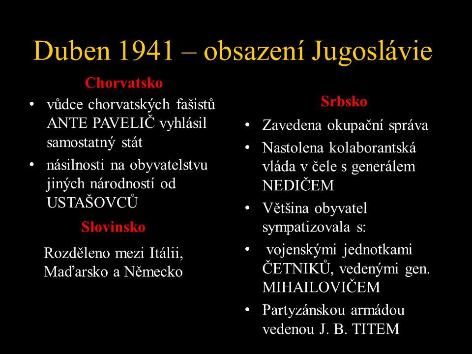 Duben 1941 – obsazení Jugoslávie Chorvatsko vůdce chorvatských fašistů ANTE PAVELIČ vyhlásil samostatný stát násilnosti na obyvatelstvu jiných národností od USTAŠOVCŮ Srbsko Zavedena okupační správa Nastolena kolaborantská vláda v čele s generálem NEDIČEM Většina obyvatel sympatizovala s: vojenskými jednotkami ČETNIKŮ, vedenými gen.
