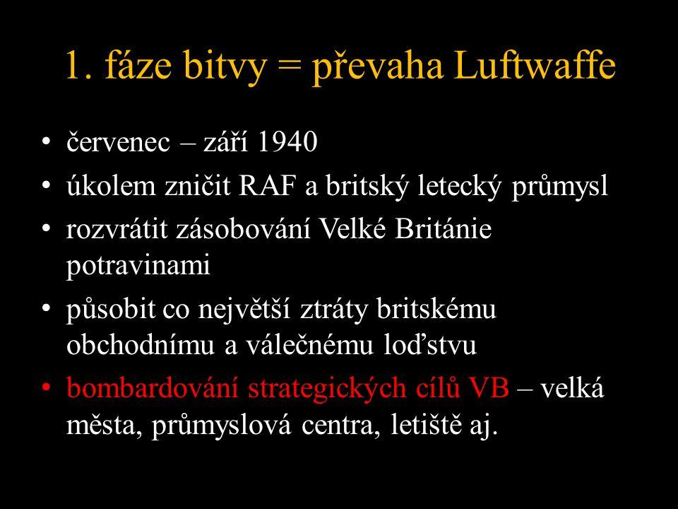 1. fáze bitvy = převaha Luftwaffe červenec – září 1940 úkolem zničit RAF a britský letecký průmysl rozvrátit zásobování Velké Británie potravinami půs