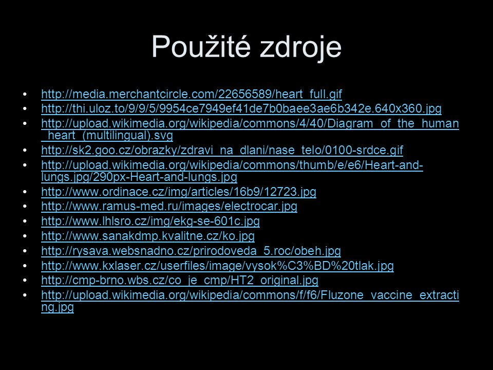 Použité zdroje http://media.merchantcircle.com/22656589/heart_full.gif http://thi.uloz.to/9/9/5/9954ce7949ef41de7b0baee3ae6b342e.640x360.jpg http://upload.wikimedia.org/wikipedia/commons/4/40/Diagram_of_the_human _heart_(multilingual).svghttp://upload.wikimedia.org/wikipedia/commons/4/40/Diagram_of_the_human _heart_(multilingual).svg http://sk2.goo.cz/obrazky/zdravi_na_dlani/nase_telo/0100-srdce.gif http://upload.wikimedia.org/wikipedia/commons/thumb/e/e6/Heart-and- lungs.jpg/290px-Heart-and-lungs.jpghttp://upload.wikimedia.org/wikipedia/commons/thumb/e/e6/Heart-and- lungs.jpg/290px-Heart-and-lungs.jpg http://www.ordinace.cz/img/articles/16b9/12723.jpg http://www.ramus-med.ru/images/electrocar.jpg http://www.lhlsro.cz/img/ekg-se-601c.jpg http://www.sanakdmp.kvalitne.cz/ko.jpg http://rysava.websnadno.cz/prirodoveda_5.roc/obeh.jpg http://www.kxlaser.cz/userfiles/image/vysok%C3%BD%20tlak.jpg http://cmp-brno.wbs.cz/co_je_cmp/HT2_original.jpg http://upload.wikimedia.org/wikipedia/commons/f/f6/Fluzone_vaccine_extracti ng.jpghttp://upload.wikimedia.org/wikipedia/commons/f/f6/Fluzone_vaccine_extracti ng.jpg