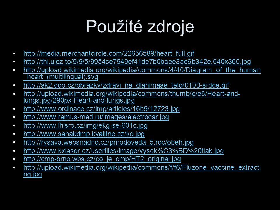 Použité zdroje http://media.merchantcircle.com/22656589/heart_full.gif http://thi.uloz.to/9/9/5/9954ce7949ef41de7b0baee3ae6b342e.640x360.jpg http://upload.wikimedia.org/wikipedia/commons/4/40/Diagram_of_the_human _heart_(multilingual).svghttp://upload.wikimedia.org/wikipedia/commons/4/40/Diagram_of_the_human _heart_(multilingual).svg http://sk2.goo.cz/obrazky/zdravi_na_dlani/nase_telo/0100-srdce.gif http://upload.wikimedia.org/wikipedia/commons/thumb/e/e6/Heart-and- lungs.jpg/290px-Heart-and-lungs.jpghttp://upload.wikimedia.org/wikipedia/commons/thumb/e/e6/Heart-and- lungs.jpg/290px-Heart-and-lungs.jpg http://www.ordinace.cz/img/articles/16b9/12723.jpg http://www.ramus-med.ru/images/electrocar.jpg http://www.lhlsro.cz/img/ekg-se-601c.jpg http://www.sanakdmp.kvalitne.cz/ko.jpg http://rysava.websnadno.cz/prirodoveda_5.roc/obeh.jpg http://www.kxlaser.cz/userfiles/image/vysok%C3%BD%20tlak.jpg http://cmp-brno.wbs.cz/co_je_cmp/HT2_original.jpg http://upload.wikimedia.org/wikipedia/commons/f/f6/Fluzone_vaccine_extracti ng.jpghttp://upload.wikimedia.org/wikipedia/commons/f/f6/Fluzone_vaccine_extracti ng.jpg