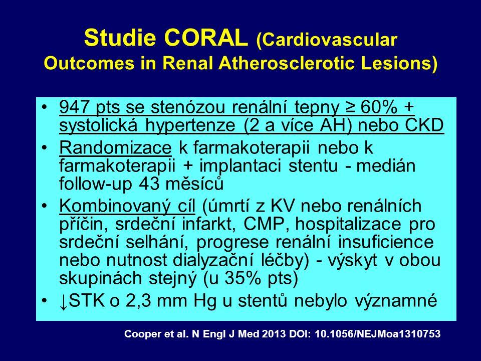 Studie CORAL (Cardiovascular Outcomes in Renal Atherosclerotic Lesions) 947 pts se stenózou renální tepny ≥ 60% + systolická hypertenze (2 a více AH) nebo CKD Randomizace k farmakoterapii nebo k farmakoterapii + implantaci stentu - medián follow-up 43 měsíců Kombinovaný cíl (úmrtí z KV nebo renálních příčin, srdeční infarkt, CMP, hospitalizace pro srdeční selhání, progrese renální insuficience nebo nutnost dialyzační léčby) - výskyt v obou skupinách stejný (u 35% pts) ↓STK o 2,3 mm Hg u stentů nebylo významné Cooper et al.