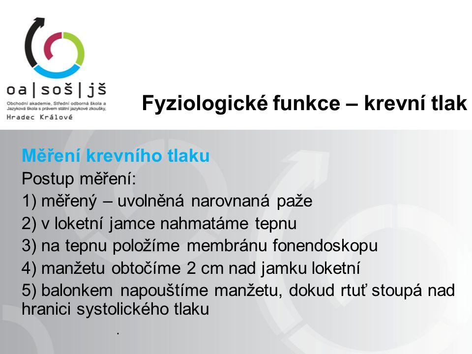 Fyziologické funkce – krevní tlak Měření krevního tlaku 6) uvolňujeme šroubek pozvolna a sledujeme klesající rtuť, pozorně posloucháme: - první slyšitelný úder označuje výšku systolického tlaku - tlukot postupně slábne, až umlkne – poslední úder – diastolický tlak 7) údaje zapíšeme - zápis: TK…/…mm Hg.