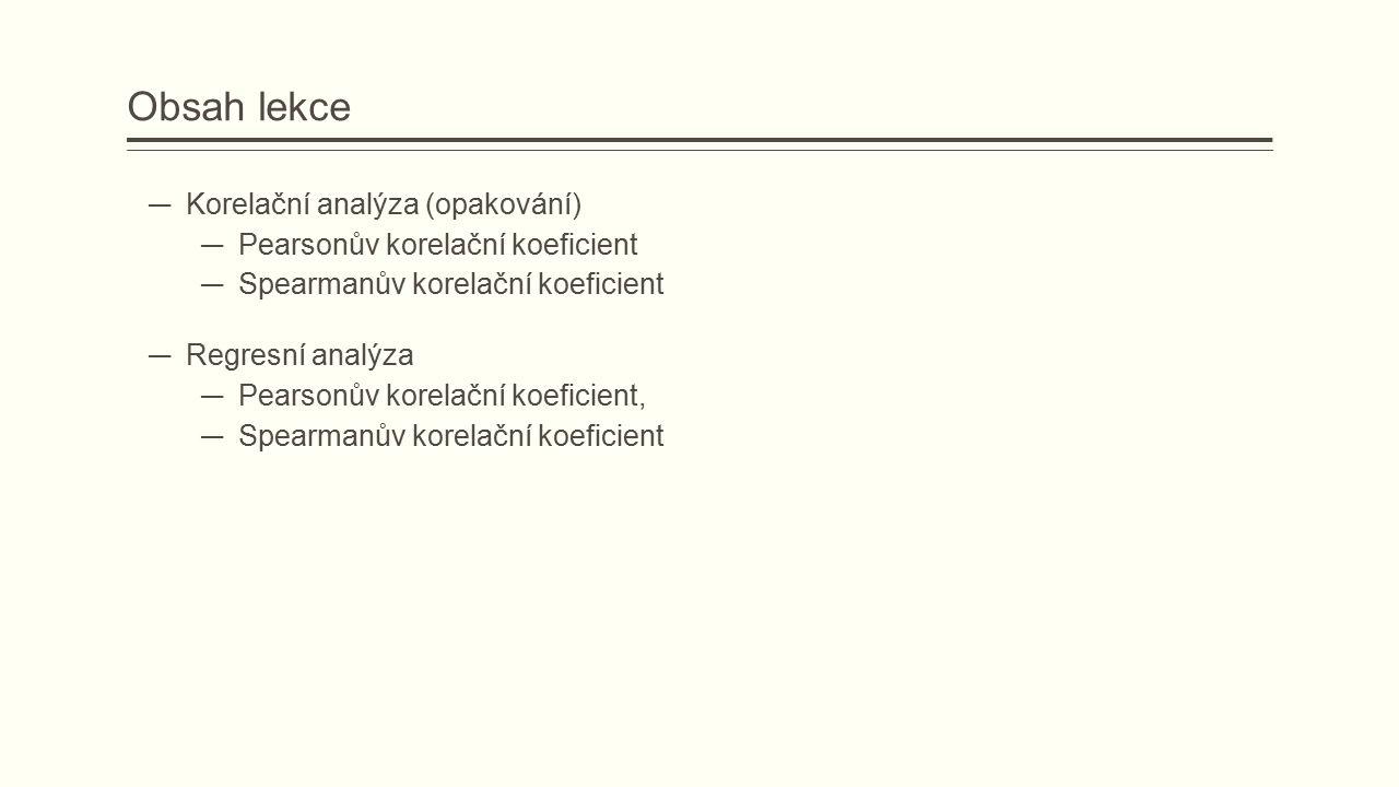 Obsah lekce ― Korelační analýza (opakování) ― Pearsonův korelační koeficient ― Spearmanův korelační koeficient ― Regresní analýza ― Pearsonův korelační koeficient, ― Spearmanův korelační koeficient