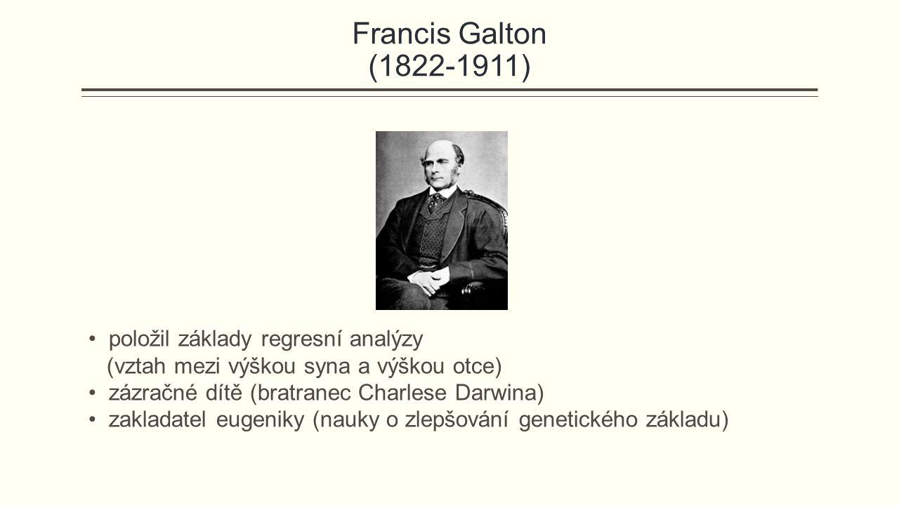 Francis Galton (1822-1911) položil základy regresní analýzy (vztah mezi výškou syna a výškou otce) zázračné dítě (bratranec Charlese Darwina) zakladatel eugeniky (nauky o zlepšování genetického základu)