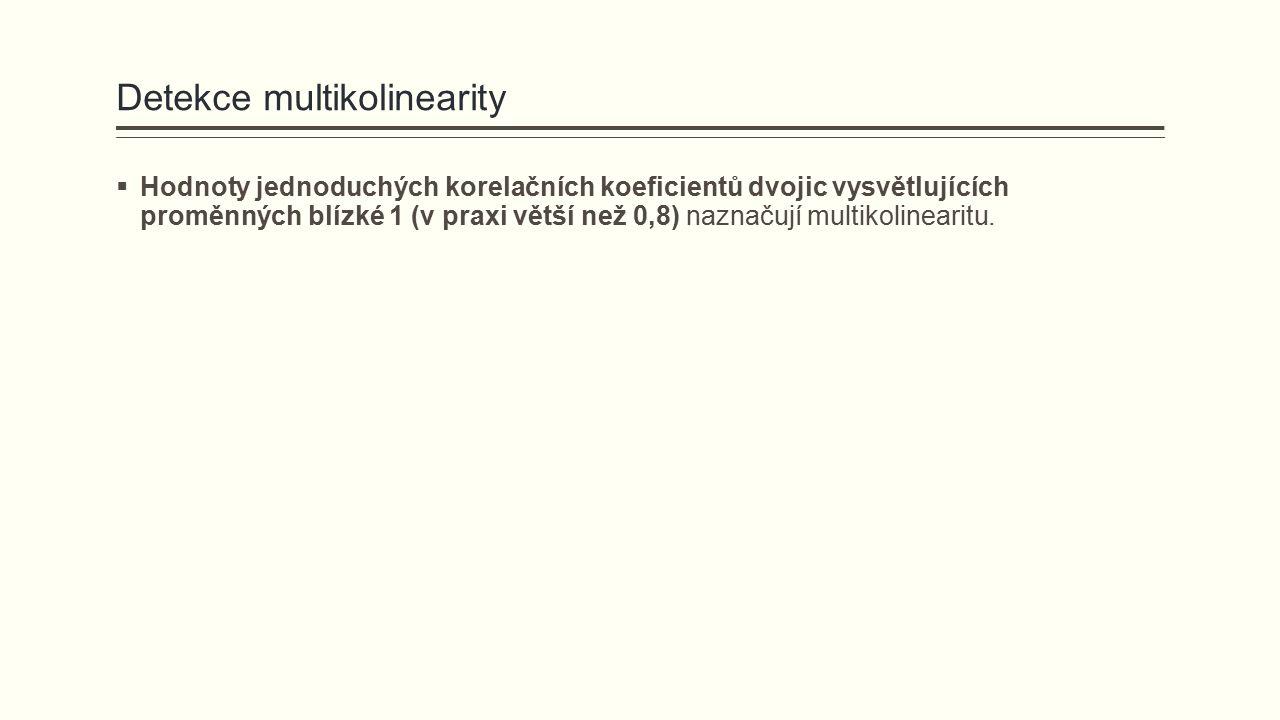 Detekce multikolinearity  Hodnoty jednoduchých korelačních koeficientů dvojic vysvětlujících proměnných blízké 1 (v praxi větší než 0,8) naznačují mu