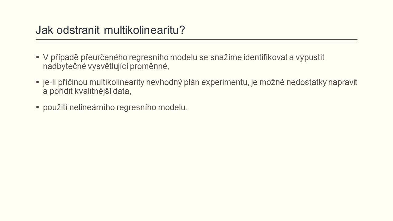 Jak odstranit multikolinearitu?  V případě přeurčeného regresního modelu se snažíme identifikovat a vypustit nadbytečné vysvětlující proměnné,  je-l
