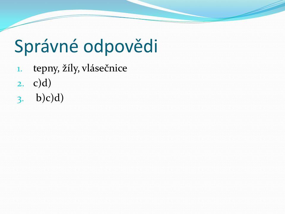 Správné odpovědi 1. tepny, žíly, vlásečnice 2. c)d) 3. b)c)d)
