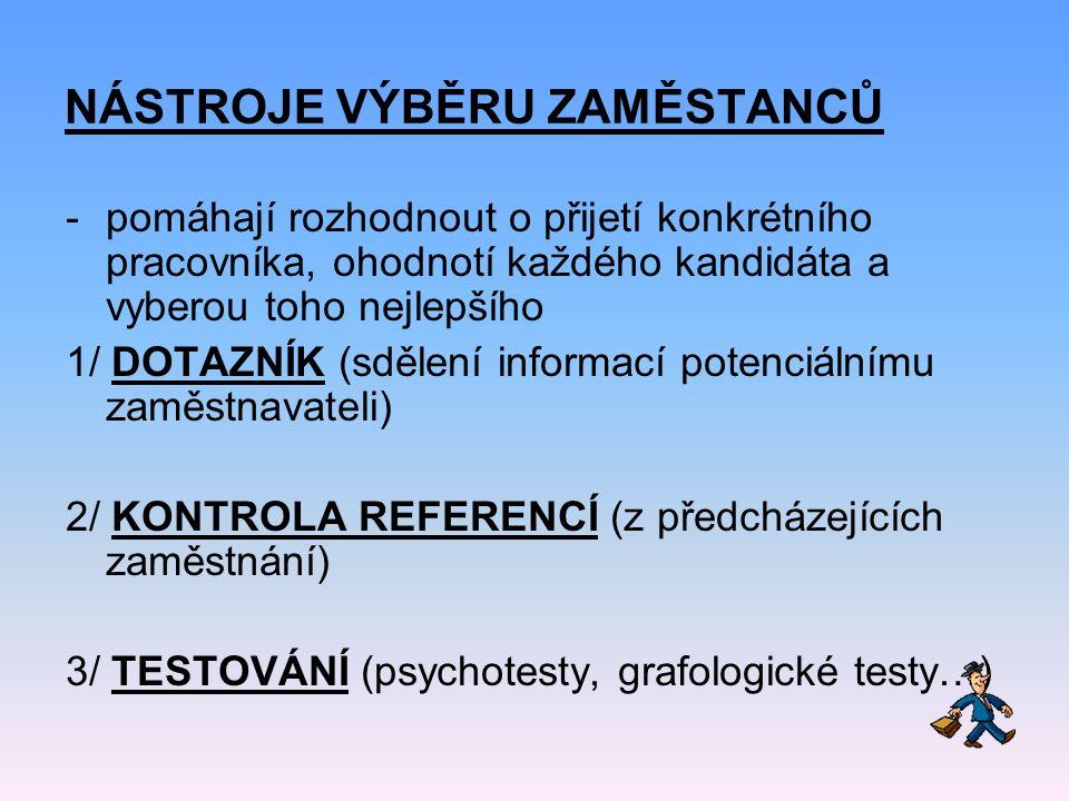 NÁSTROJE VÝBĚRU ZAMĚSTANCŮ -pomáhají rozhodnout o přijetí konkrétního pracovníka, ohodnotí každého kandidáta a vyberou toho nejlepšího 1/ DOTAZNÍK (sdělení informací potenciálnímu zaměstnavateli) 2/ KONTROLA REFERENCÍ (z předcházejících zaměstnání) 3/ TESTOVÁNÍ (psychotesty, grafologické testy…)