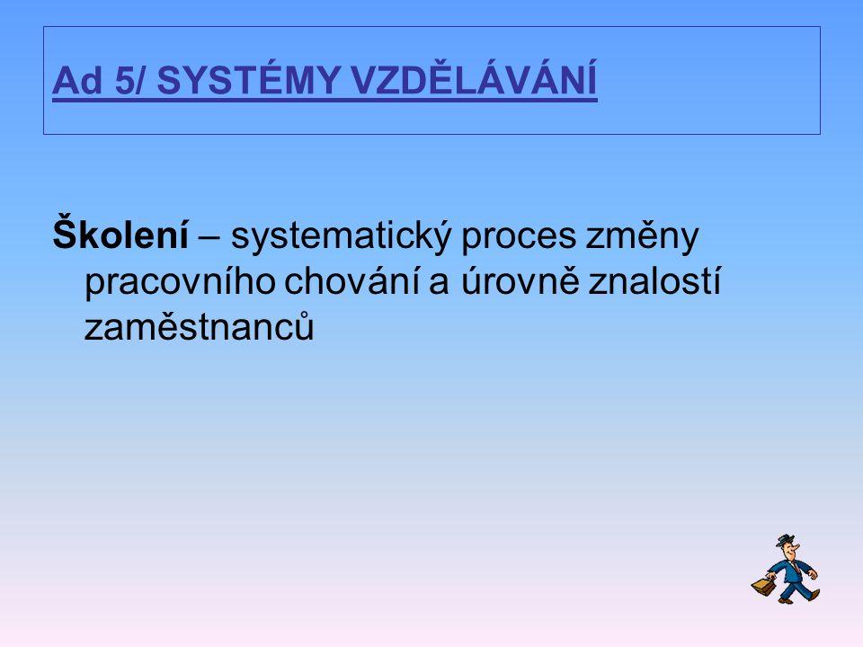Ad 5/ SYSTÉMY VZDĚLÁVÁNÍ Školení – systematický proces změny pracovního chování a úrovně znalostí zaměstnanců