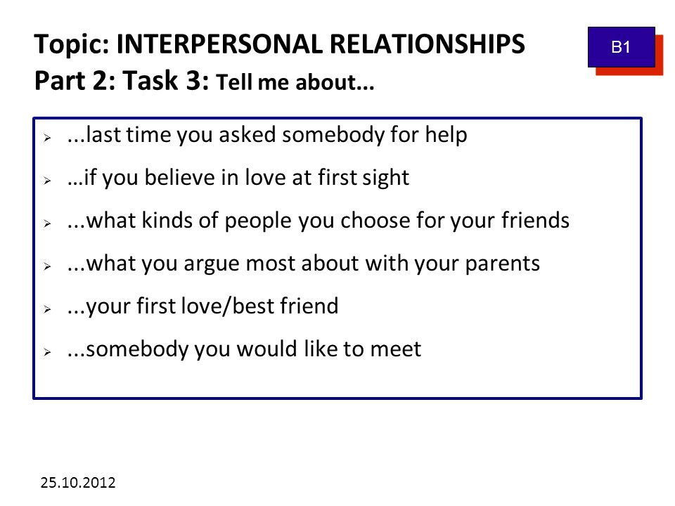 25.10.2012 Topic: INTERPERSONAL RELATIONSHIPS Part 2: Task 3: Tell me about...