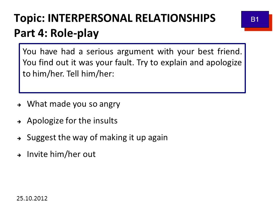 25.10.2012 Topic: INTERPERSONAL RELATIONSHIPS Vocabulary bank: B1 a family reunion a close family a terrible temper an acquaintance a lifelong relationship an argument to get to know each other true friends to make friends with somebody to have nothing in common to get on well with somebody similar background enjoy each other´s company a classmate a pen-friend to go separate ways to have a row to be drifted apart to be crazy about somebody to date somebody
