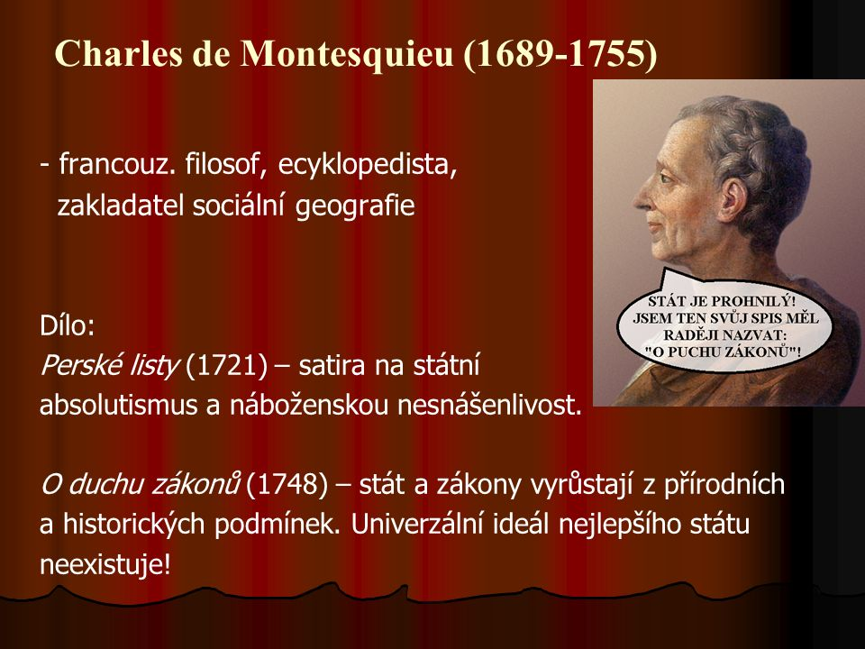 Charles de Montesquieu (1689-1755) - francouz. filosof, ecyklopedista, zakladatel sociální geografie Dílo: Perské listy (1721) – satira na státní abso