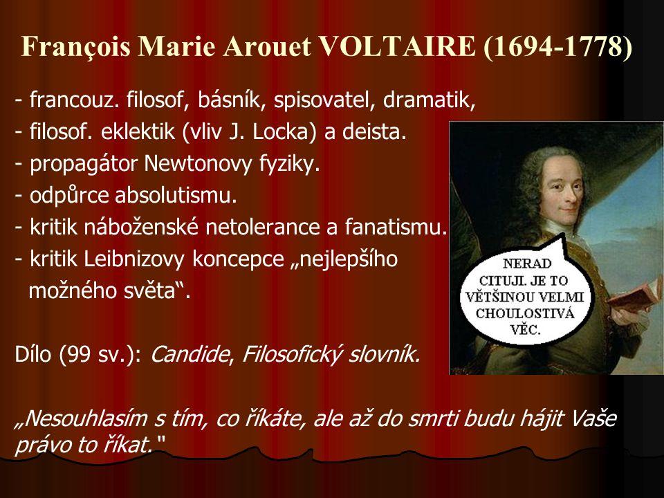 François Marie Arouet VOLTAIRE (1694-1778) - francouz. filosof, básník, spisovatel, dramatik, - filosof. eklektik (vliv J. Locka) a deista. - propagát