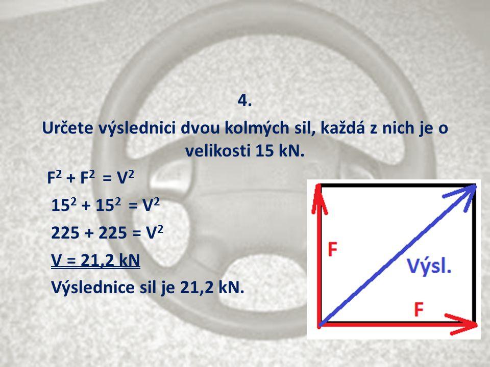 4. Určete výslednici dvou kolmých sil, každá z nich je o velikosti 15 kN. F 2 + F 2 = V 2 15 2 + 15 2 = V 2 225 + 225 = V 2 V = 21,2 kN Výslednice sil