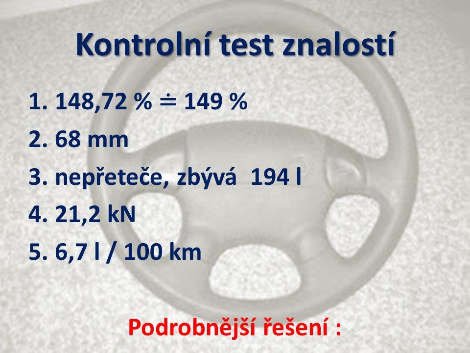 Kontrolní test znalostí 1.148,72 % ≐ 149 % 2.68 mm 3.nepřeteče, zbývá 194 l 4.21,2 kN 5.6,7 l / 100 km Podrobnější řešení :