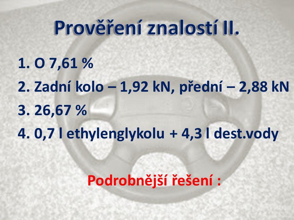 1.O 7,61 % 2.Zadní kolo – 1,92 kN, přední – 2,88 kN 3.26,67 % 4.0,7 l ethylenglykolu + 4,3 l dest.vody Podrobnější řešení :