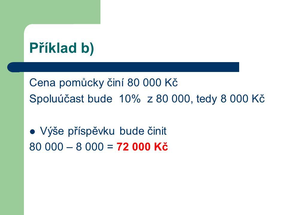 Příklad b) Cena pomůcky činí 80 000 Kč Spoluúčast bude 10% z 80 000, tedy 8 000 Kč Výše příspěvku bude činit 80 000 – 8 000 = 72 000 Kč