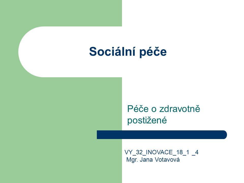 Sociální péče Péče o zdravotně postižené VY_32_INOVACE_18_1 _4 Mgr. Jana Votavová