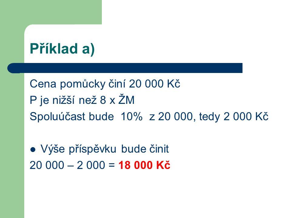 Příklad a) Cena pomůcky činí 20 000 Kč P je nižší než 8 x ŽM Spoluúčast bude 10% z 20 000, tedy 2 000 Kč Výše příspěvku bude činit 20 000 – 2 000 = 18 000 Kč