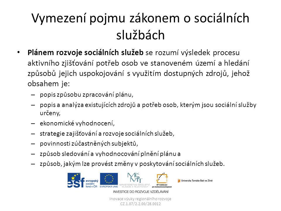 Vymezení pojmu zákonem o sociálních službách Plánem rozvoje sociálních služeb se rozumí výsledek procesu aktivního zjišťování potřeb osob ve stanoveném území a hledání způsobů jejich uspokojování s využitím dostupných zdrojů, jehož obsahem je: – popis způsobu zpracování plánu, – popis a analýza existujících zdrojů a potřeb osob, kterým jsou sociální služby určeny, – ekonomické vyhodnocení, – strategie zajišťování a rozvoje sociálních služeb, – povinnosti zúčastněných subjektů, – způsob sledování a vyhodnocování plnění plánu a – způsob, jakým lze provést změny v poskytování sociálních služeb.