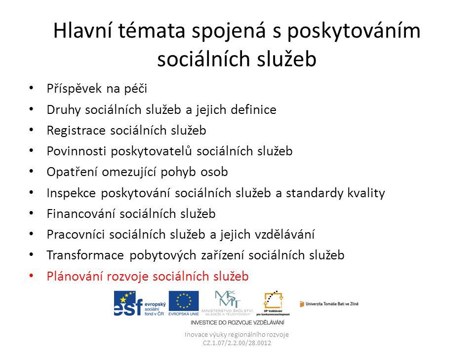 Hlavní témata spojená s poskytováním sociálních služeb Příspěvek na péči Druhy sociálních služeb a jejich definice Registrace sociálních služeb Povinnosti poskytovatelů sociálních služeb Opatření omezující pohyb osob Inspekce poskytování sociálních služeb a standardy kvality Financování sociálních služeb Pracovníci sociálních služeb a jejich vzdělávání Transformace pobytových zařízení sociálních služeb Plánování rozvoje sociálních služeb Inovace výuky regionálního rozvoje CZ.1.07/2.2.00/28.0012