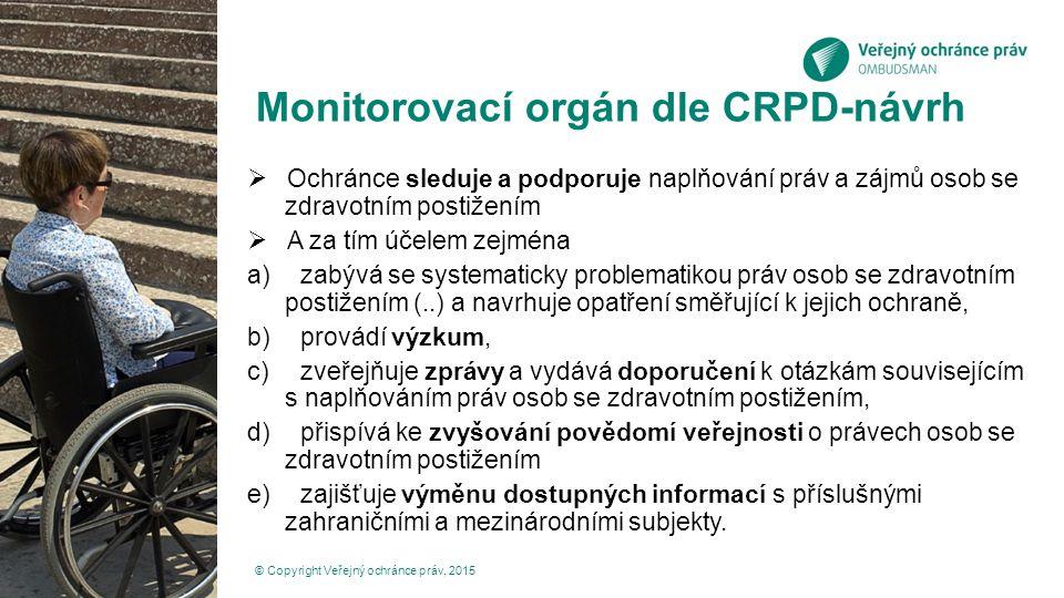 Monitorovací orgán dle CRPD-návrh  Ochránce sleduje a podporuje naplňování práv a zájmů osob se zdravotním postižením  A za tím účelem zejména a)zabývá se systematicky problematikou práv osob se zdravotním postižením (..) a navrhuje opatření směřující k jejich ochraně, b)provádí výzkum, c)zveřejňuje zprávy a vydává doporučení k otázkám souvisejícím s naplňováním práv osob se zdravotním postižením, d)přispívá ke zvyšování povědomí veřejnosti o právech osob se zdravotním postižením e)zajišťuje výměnu dostupných informací s příslušnými zahraničními a mezinárodními subjekty.
