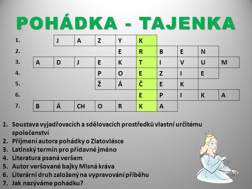 POHÁDKA - TAJENKA 1. JAZYK 2. ERBEN 3. ADJEKTIVUM 4. POEZIE 5. ŽÁČEK 6. EPIKA 7. BÁCHORKA 1.Soustava vyjadřovacích a sdělovacích prostředků vlastní ur