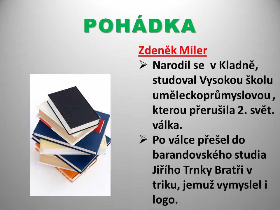 POHÁDKA Zdeněk Miler  Narodil se v Kladně, studoval Vysokou školu uměleckoprůmyslovou, kterou přerušila 2. svět. válka.  Po válce přešel do barandov