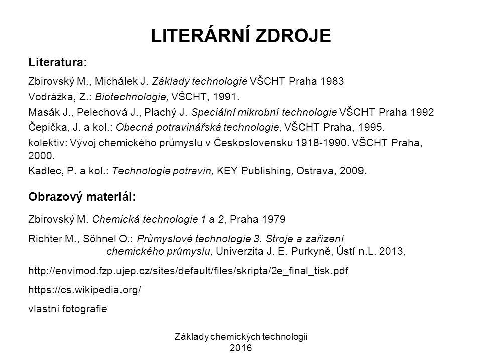 Základy chemických technologií 2016 LITERÁRNÍ ZDROJE Literatura: Zbirovský M., Michálek J. Základy technologie VŠCHT Praha 1983 Vodrážka, Z.: Biotechn