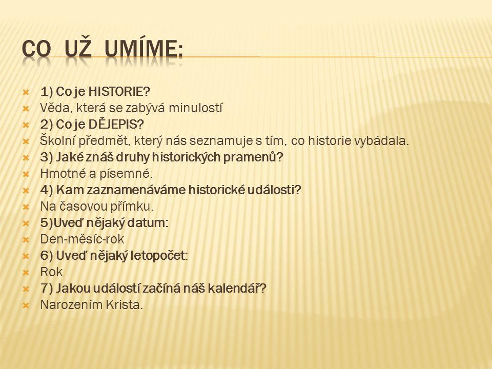  1) Co je HISTORIE. Věda, která se zabývá minulostí  2) Co je DĚJEPIS.