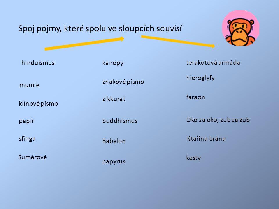 terakotová armáda sfinga hieroglyfy znakové písmo klínové písmo faraon papír mumie zikkurat hinduismuskanopy Ištařina brána Oko za oko, zub za zub buddhismus Babylon Sumérové papyrus kasty Spoj pojmy, které spolu ve sloupcích souvisí