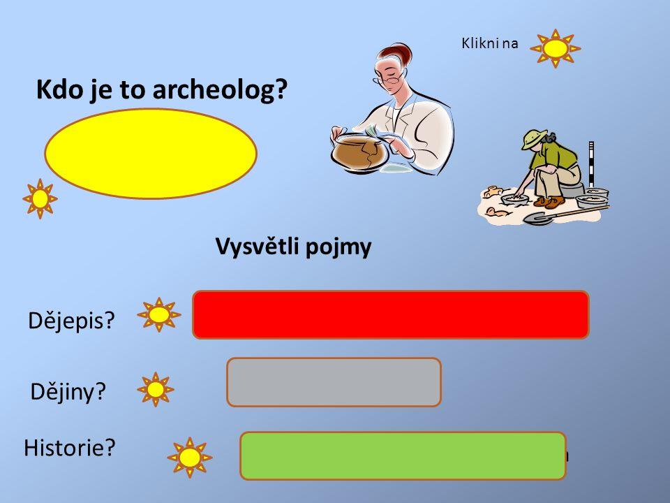 Kdo je to archeolog. Vykopává a zkoumá hmotné nálezy Dějepis.
