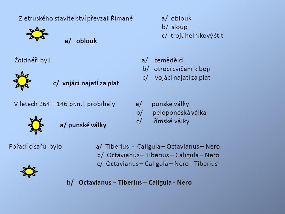 Z etruského stavitelství převzali Římané a/ oblouk b/ sloup c/ trojúhelníkový štít Žoldnéři byli a/ zemědělci b/ otroci cvičení k boji c/ vojáci najatí za plat V letech 264 – 146 př.n.l.