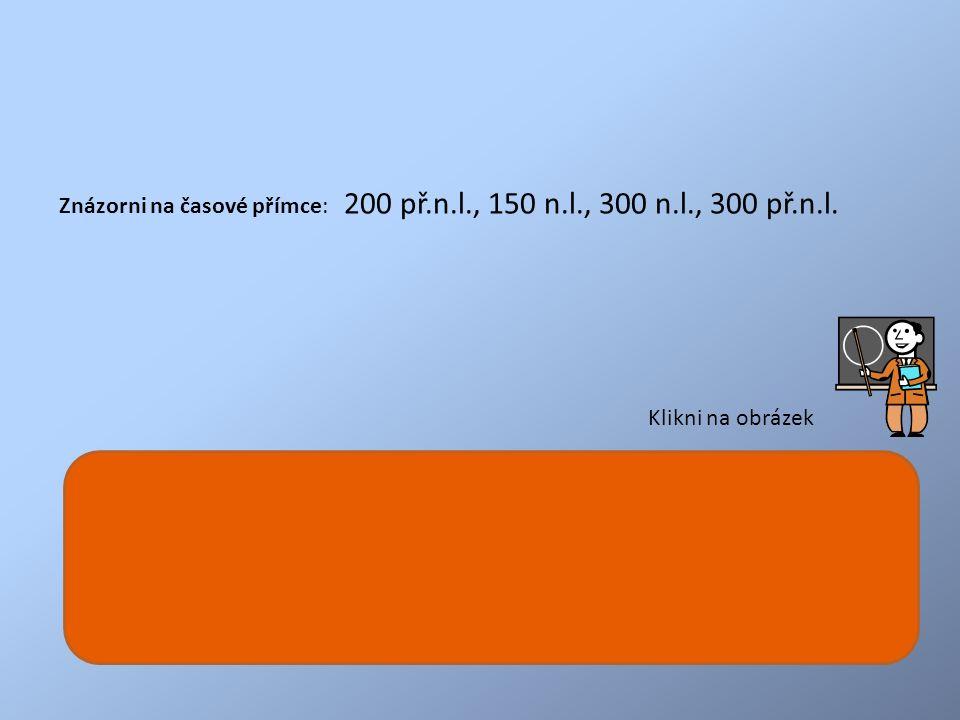 Znázorni na časové přímce: 200 př.n.l., 150 n.l., 300 n.l., 300 př.n.l.