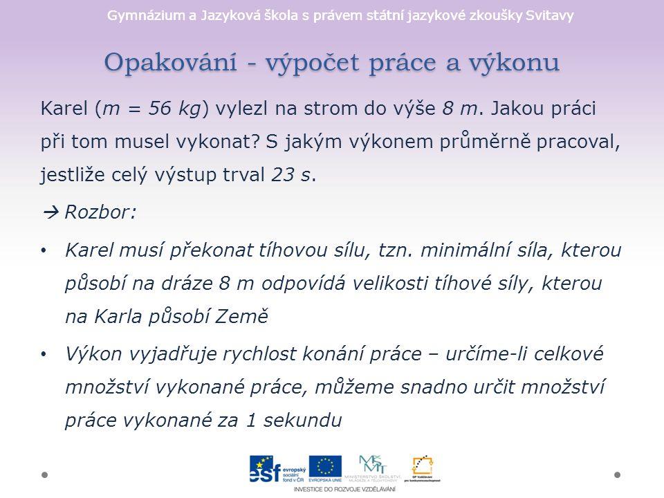 Gymnázium a Jazyková škola s právem státní jazykové zkoušky Svitavy Opakování - výpočet práce a výkonu Karel (m = 56 kg) vylezl na strom do výše 8 m.