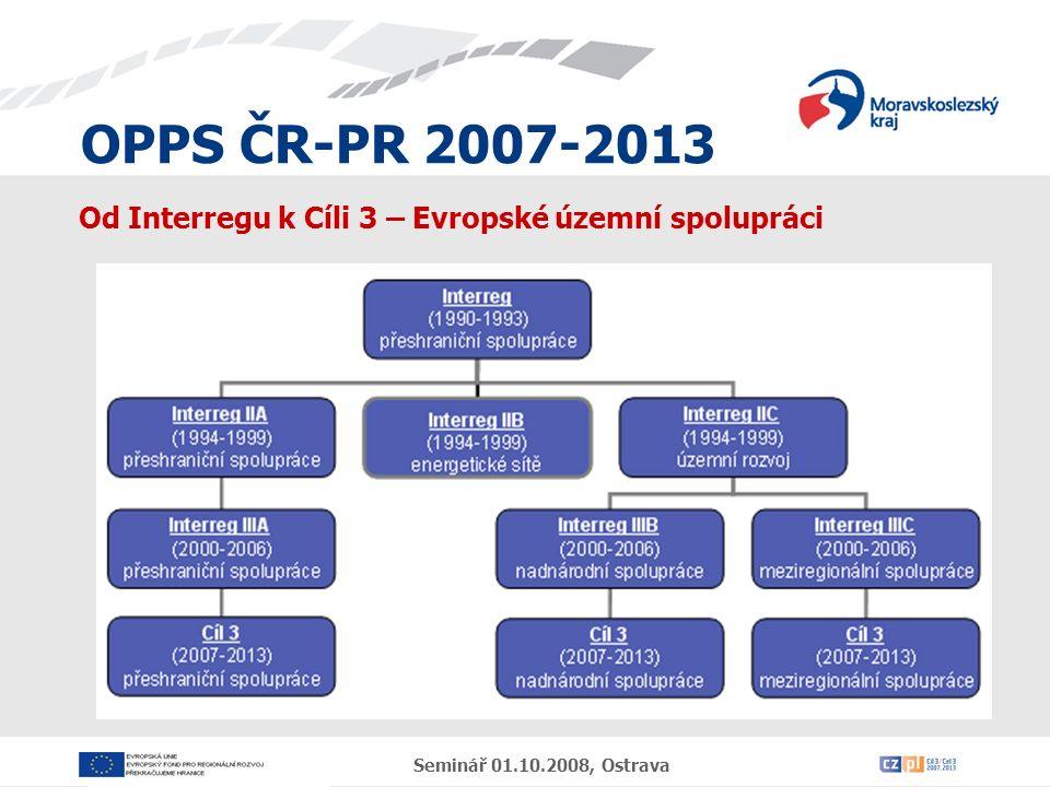 OPPS ČR-PR 2007-2013 Seminář 01.10.2008, Ostrava Od Interregu k Cíli 3 – Evropské územní spolupráci Evropská územní spolupráce navazuje na Iniciativy Společenství INTERREG, které byly v rámci České republiky realizovány v programovém období 2004-2006.