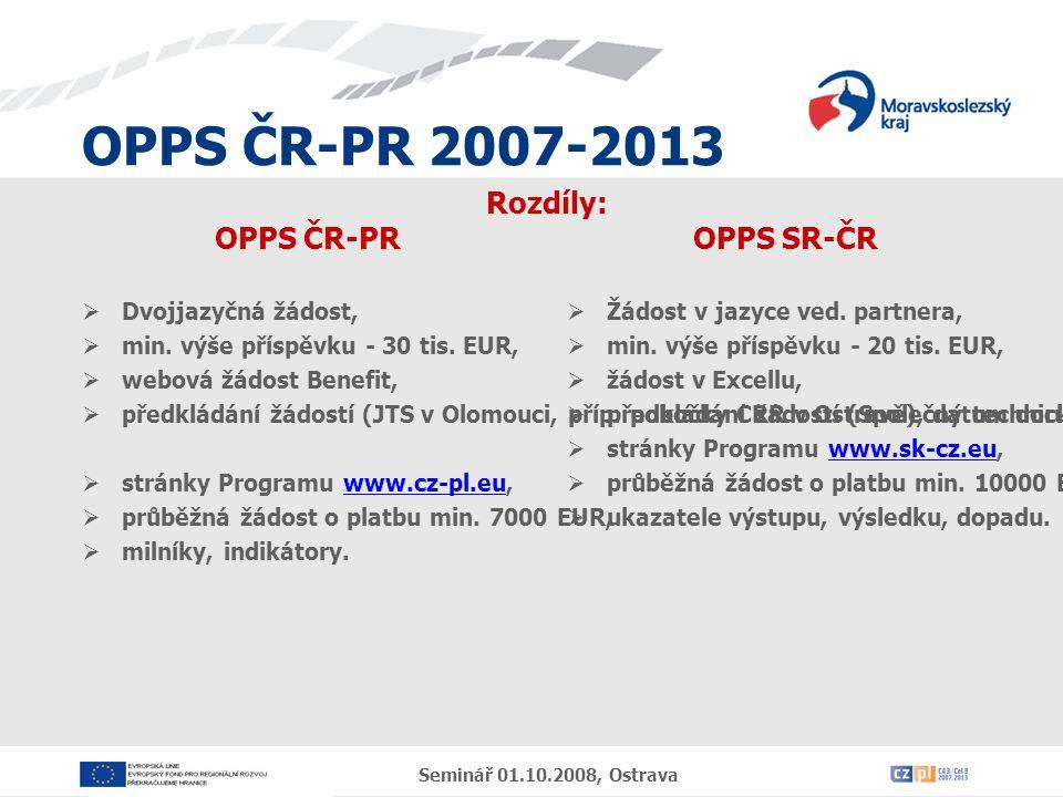 OPPS ČR-PR 2007-2013 Seminář 01.10.2008, Ostrava Časté chyby, doporučení  Hledáte-li partnera, obraťte se na JTS,  věnujte dostatek času přípravě projektu a zpracování žádosti,  prostudovat nejen PPŽ, ale také PPP,  popisky by měly být jasné a stručné,  údaje v žádosti a přílohách musí být v souladu,  veškeré finanční údaje v žádosti musí být vyplněny v EUR, partner volí kurs dle vlastního uvážení,  doporučujeme uvést v rozpočtu použitý kurs,  hodnoty indikátorů zvolit tak, aby byly dosažitelné (jsou závazné, nenaplnění je sankcionováno),  harmonogram projektu – dostatečný časový prostor pro realizaci projektu,  udržitelnost – rozlišovat institucionální a finanční.