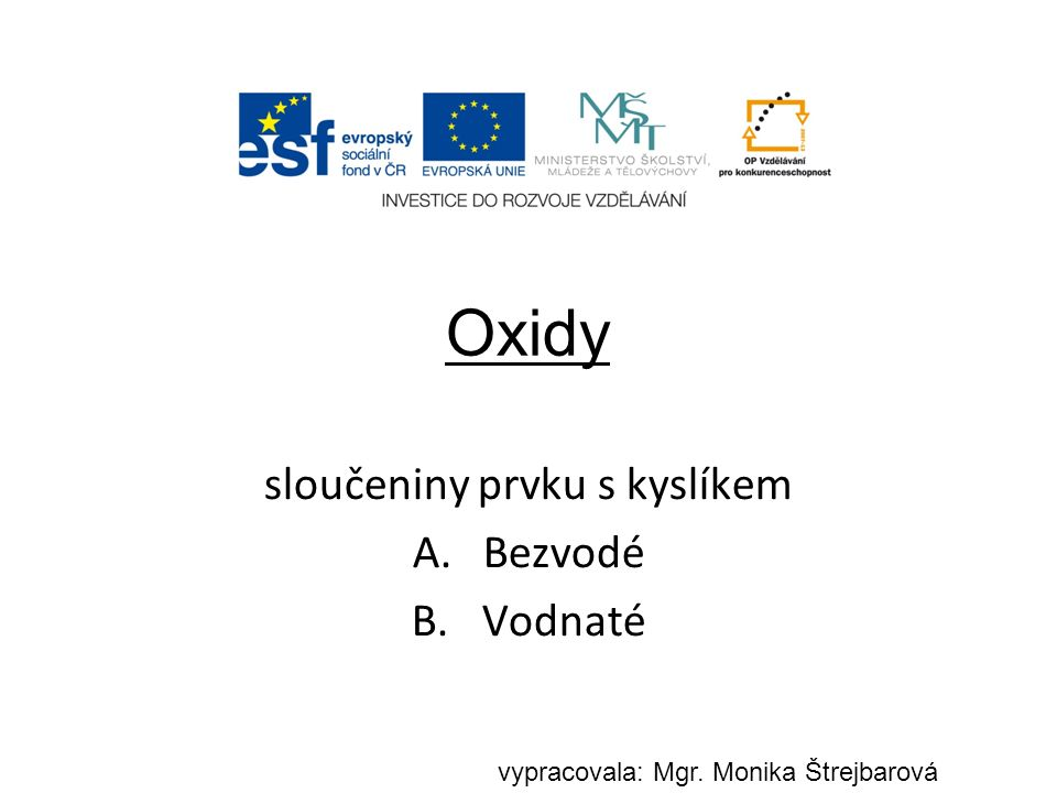 Oxidy sloučeniny prvku s kyslíkem A.Bezvodé B.Vodnaté vypracovala: Mgr. Monika Štrejbarová