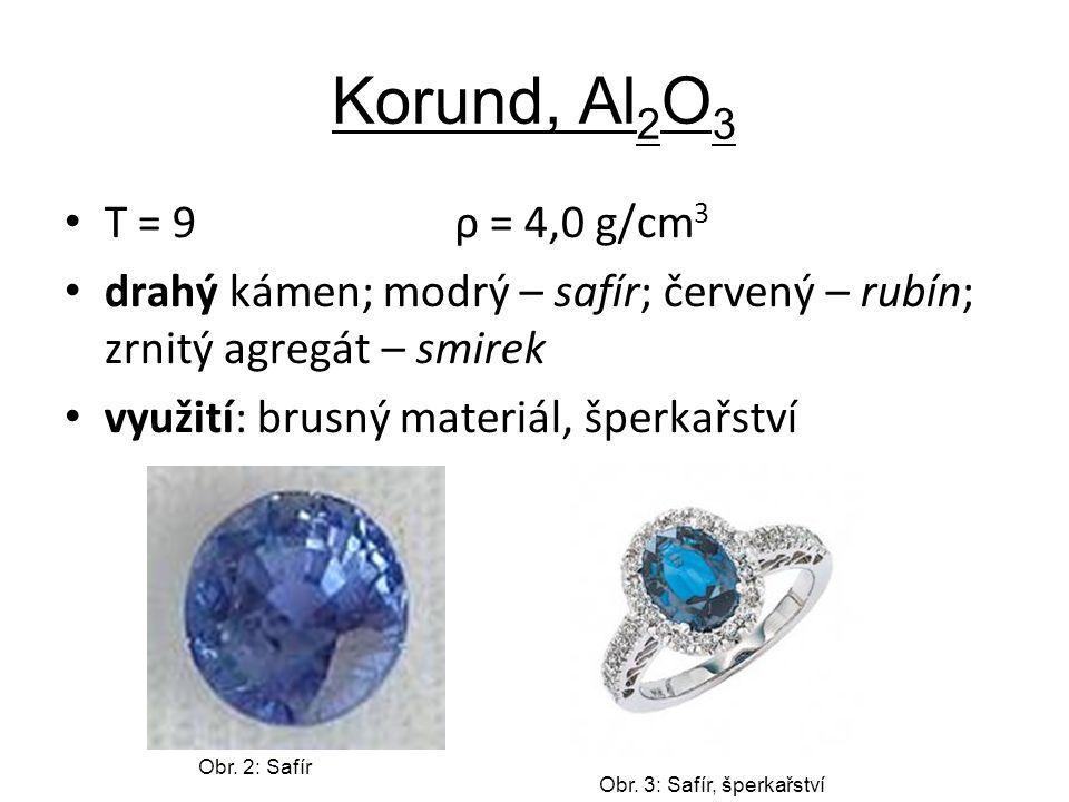 Korund, Al 2 O 3 T = 9 ρ = 4,0 g/cm 3 drahý kámen; modrý – safír; červený – rubín; zrnitý agregát – smirek využití: brusný materiál, šperkařství Obr.