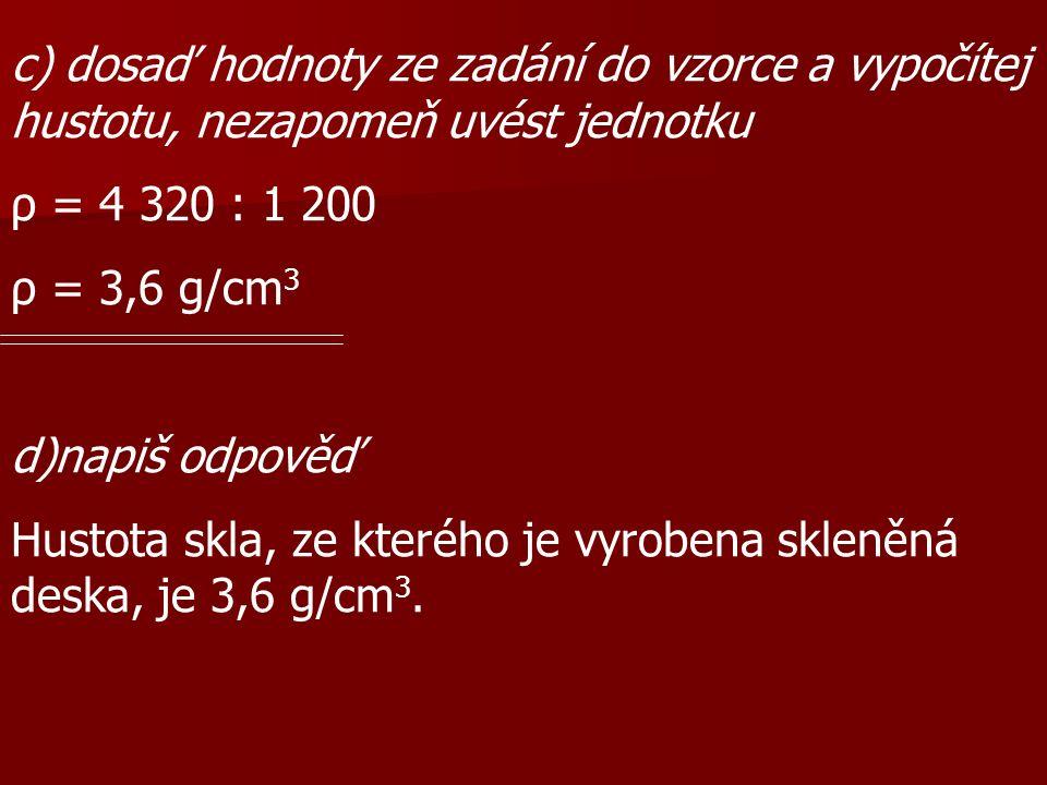 c) dosaď hodnoty ze zadání do vzorce a vypočítej hustotu, nezapomeň uvést jednotku ρ = 4 320 : 1 200 ρ = 3,6 g/cm 3 d)napiš odpověď Hustota skla, ze kterého je vyrobena skleněná deska, je 3,6 g/cm 3.