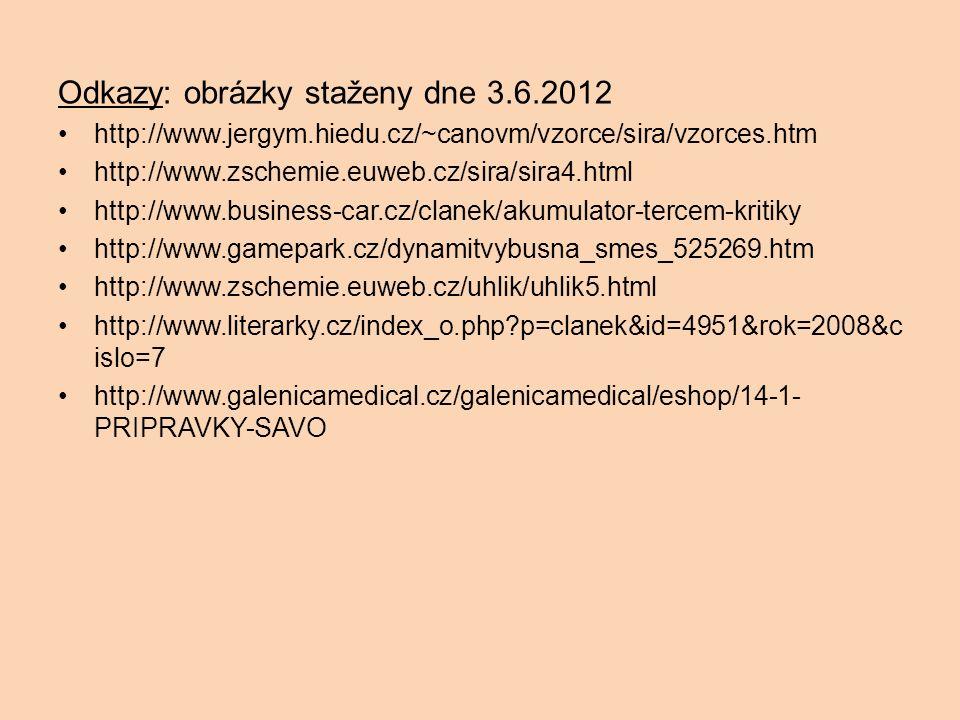 Odkazy: obrázky staženy dne 3.6.2012 http://www.jergym.hiedu.cz/~canovm/vzorce/sira/vzorces.htm http://www.zschemie.euweb.cz/sira/sira4.html http://www.business-car.cz/clanek/akumulator-tercem-kritiky http://www.gamepark.cz/dynamitvybusna_smes_525269.htm http://www.zschemie.euweb.cz/uhlik/uhlik5.html http://www.literarky.cz/index_o.php p=clanek&id=4951&rok=2008&c islo=7 http://www.galenicamedical.cz/galenicamedical/eshop/14-1- PRIPRAVKY-SAVO