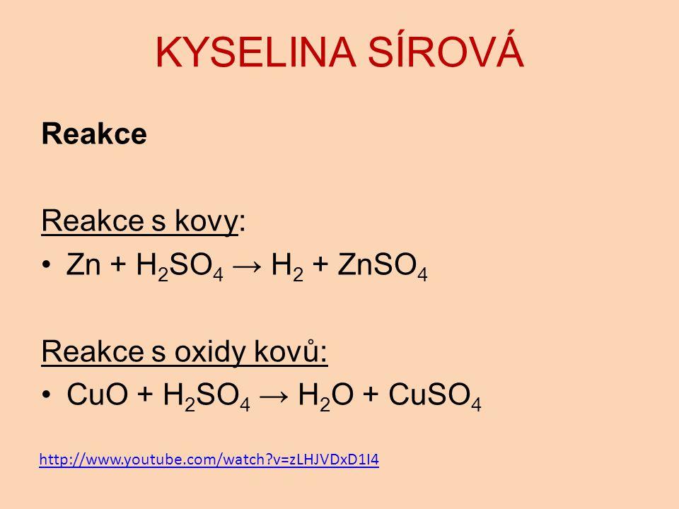 KYSELINA SÍROVÁ Reakce Reakce s kovy: Zn + H 2 SO 4 → H 2 + ZnSO 4 Reakce s oxidy kovů: CuO + H 2 SO 4 → H 2 O + CuSO 4 http://www.youtube.com/watch v=zLHJVDxD1I4